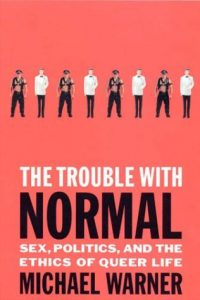 Cover Art for The Trouble With Normal: Sex, Politics, and the Ethics of Queer Life by Michael Warner
